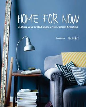 Home for Now : Making Your Rented Space or First House Beautiful - Joanna Thornhill