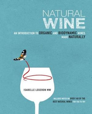 Natural Wine : An introduction to organic and biodynamic wines made naturally - Isabelle Legeron