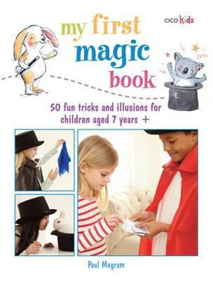 My First Magic Book : 50 Fun Tricks and Illusions for Children Aged 7 Years + - Paul Megram