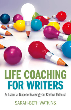 Life Coaching for Writers : An Essential Guide to Realizing your Creative Potential - Sarah-Beth Watkins