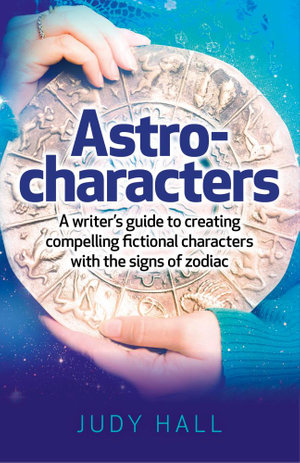 Astro-Characters : A Writer's Guide to Creating Compelling Fictional Characters With the Signs of Zodiac - Judy Hall