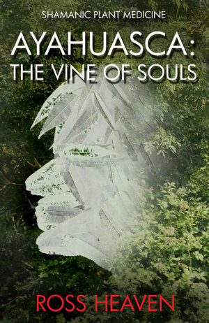 Shamanic Plant Medicine - Ayahuasca : The Vine of Souls - Ross Heaven