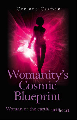 Womanity's Cosmic Blueprint : Woman of the Earth-Hearth-Heart - Corinne Carmen