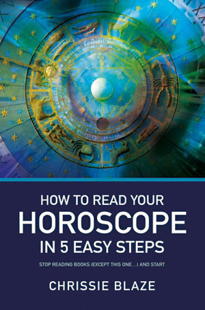 How to Read Your Horoscope in 5 Easy Steps : Stop Reading Books and Start Reading Charts - Chrissie Blaze