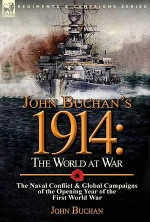 John Buchan's 1914 : The World at War-The Naval Conflict & Global Campaigns of the Opening Year of the First World War - John Buchan