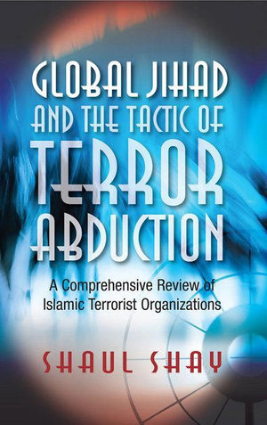 Global Jihad and the Tactic of Terror Abduction : A Comprehensive Review of Islamic Terrorist Organizations - Shaul Shay