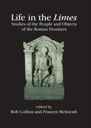 Life in the Limes : Studies of the people and objects of the Roman frontiers - Rob Collins