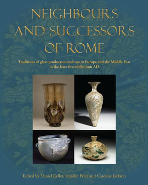 Neighbours and Successors of Rome : Traditions of Glass Production and use in Europe and the Middle East in the Later 1st Millennium AD - Daniel Keller