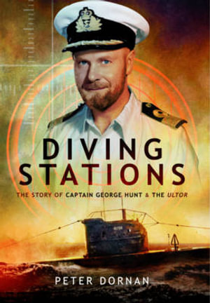 Diving Stations : The Story of Captain George Hunt and the Ultor - Peter Dornan