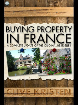 Buying Property in France : A Complete Update of the Original Bestseller - Clive Kristen