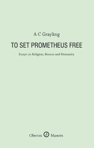 To Set Prometheus Free : Religion, Reason and Humanity - A. C. Grayling