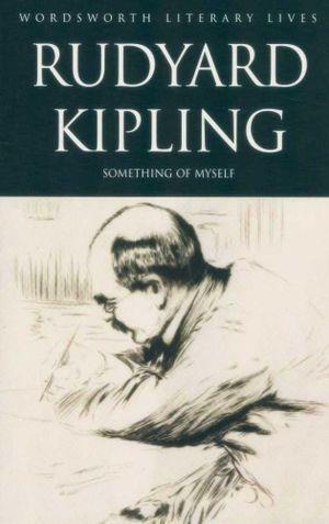 Rudyard Kipling : Something Of Myself : Wordsworth Literary Lives - Rudyard Kipling