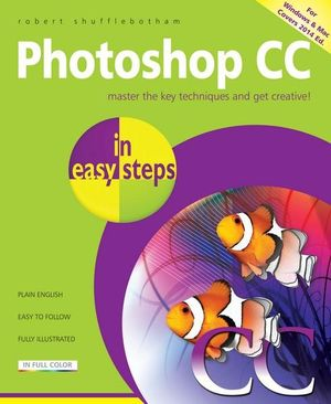 Photoshop CC in Easy Steps : In Easy Steps Series - Robert Shufflebotham