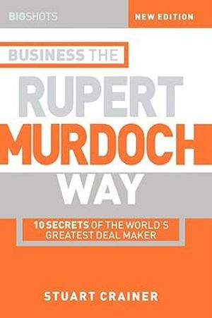 Big Shots, Business the Rupert Murdoch Way: 10 Secrets of the World's Greatest Deal Maker (Big Shots Series) Stuart Crainer