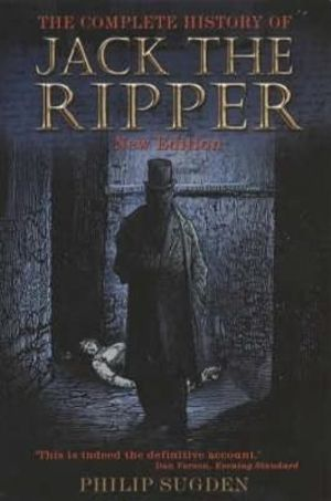 The Complete History of Jack the Ripper : New Edition - Philip Sugden