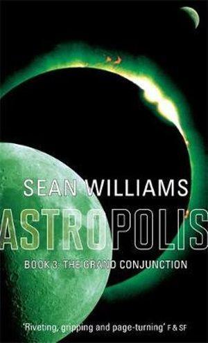 Astropolis : The Grand Conjunction Book 3 : Astropolis - Sean Williams