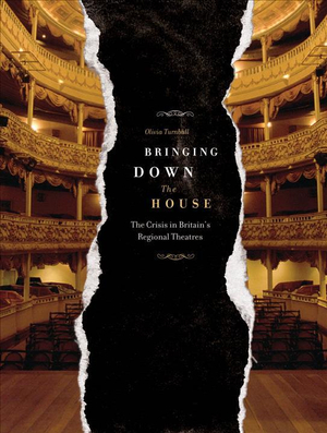 Bringing Down the House : The Crisis in Britain's Regional Theatres - Olivia Turnbull