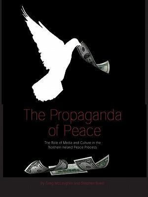 The Propaganda of Peace : The Role of Media and Culture in the Northern Ireland Peace Process - Greg McLaughlin