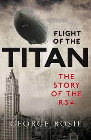 Flight of the Titan : The Story of the R34 - George Rosie