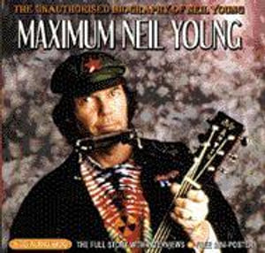 Maximum Neil Young : The Unauthorised Biography of Neil Young - Keith Rodway
