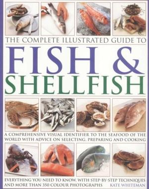 Fish And Shellfish : The Complete Illustrated Guide - Kate Whiteman
