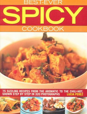 Best Ever Spicy Cookbook : 75 Sizzling Recipes From the Aromatic to the Chili-Hot, Shown Step By Step in 320 Photographs - Lucia Perez