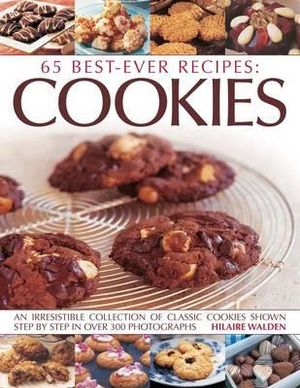 65 Best Ever Recipes : Cookies : An Irresistible Collection of Classic Cookies Shown Step By Step in Over 300 Photographs - Hilaire Walden