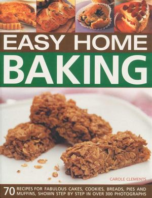 Easy Home Baking : 70 Recipes for Fabulous Cakes, Cookies, Breads, Pies and Muffins, Shown Step By Step in over 300 Photographs - Carole Clements