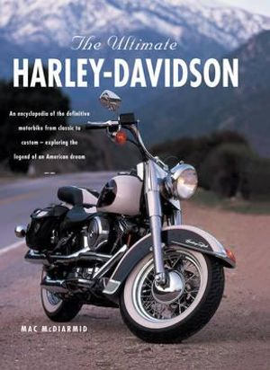 The Ulimate Harley Davidson : An Encyclopedia of the Definitive Motorbike From Classic To Custom- Exploring The Legend of an American Dream - Mac McDiarmid