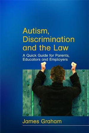 Autism, Discrimination and the Law: A Quick Guide for Parents, Educators and Employers James Graham
