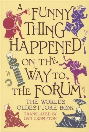 A Funny Thing Happened on the Way to the Forum : The World's Oldest Joke Book - Dan Crompton