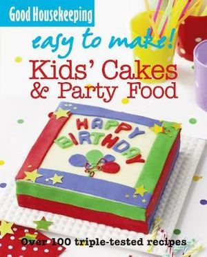 Kids' Cakes and Party Food : Good Housekeeping Easy To Make - Over 100 Triple-tested Recipes - Good Housekeeping Institute