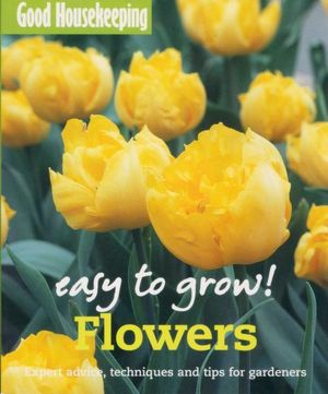 Flowers : Easy to Grow! Expert Advice, Techniques and Tips for Gardeners - Good Housekeeping Institute