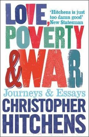 Love, Poverty and War : Journeys and Essays - Christopher Hitchens