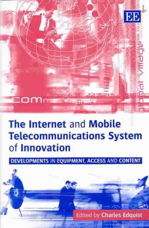 The Internet and Mobile Telecommunications System of Innovation : Developments in Equipment, Access, and Content - Charles Edquist