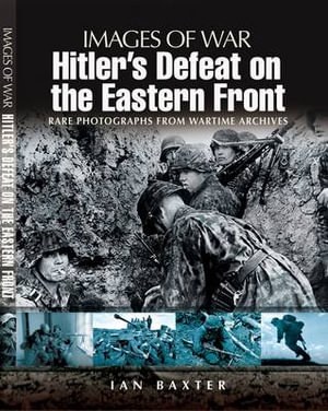 HITLER'S DEFEAT ON THE EASTERN FRONT (Images of War) Ian Baxter