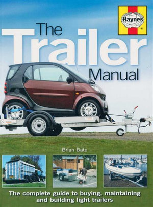 The Trailer Manual : The Complete Guide to Buying, Maintaining and Building Light Trailers - Brian Bate