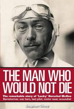 The Man Who Would Not Die : The Remarkable Story of 'Lucky' Herschel McKee - Barnstormer, War Hero, Test Pilot, Motor Racer, Scoundrel - Stephen Olvey