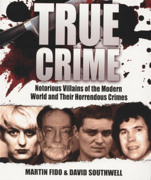 True Crime : Notorious Villains of the Modern World and Their Horrendous Crimes - Martin Fido