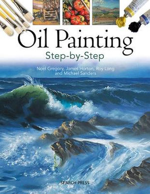 Oil Painting Step-by-Step Noel Gregory, Michael Sanders, Roy Lang and James Horton