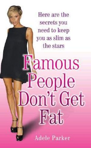Famous People Don't Get Fat : Here Are the Secrets You Need to Keep You as Slim as the Stars - Adele Parker
