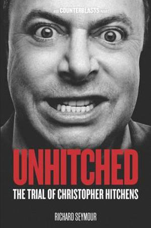 Unhitched : The Trial of Christopher Hitchens : The Counterblasts Series - Richard Seymour