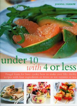 Under 10 with 4 or Less : Frugal Feasts for Busy Cooks - How to Make Fifty Thrifty Recipes with Four Ingredients or Fewer in Ten Minutes or Less - Joanna Farrow