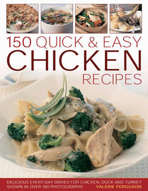 150 Quick & Easy Chicken Recipes : Delicious Everyday Dishes for Chicken, Duck and Turkey, Shown in Over 180 Photographs - Valerie Ferguson