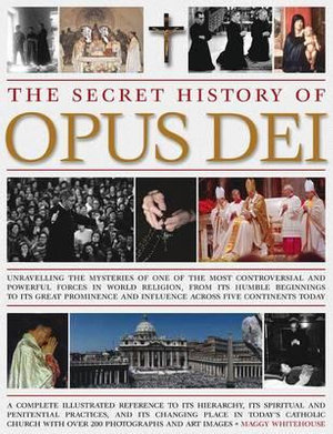 The Secret History of Opus Dei : Unravelling the Mysteries of One of the Most Controversial and Powerful Forces in World Religion, from Its Humble Beginnings to Its Great Prominence and Influence Across Five Continents Today - Maggy Whitehouse