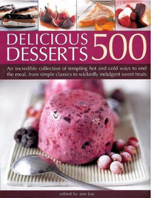 500 Delicious Recipes : An Incredible Collection of Tempting Ways to End the Meal, From Simple Classics to Indulgent Treats, With Over 500 Photographs - Ann Kay