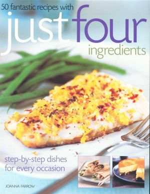 50 Fantastic Recipes Just Four Ingredients : Step-By-Step Dishes For Every Occasion - Joanna Farrow