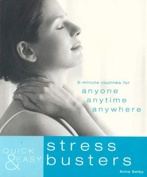 Quick & Easy Stress Busters : 5-Minute Routines for Anyone, Anytime, Anywhere  - Anna Selby