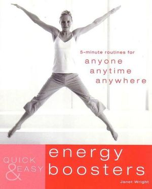 Quick & Easy Energy Boosters : 5-Minute Exercises for Anyone, Anytime, Anywhere - Janet Wright