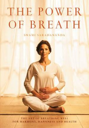 The Power of Breath : The Art of Breathing Well for Harmony, Happiness and Health - Swami Saradananda